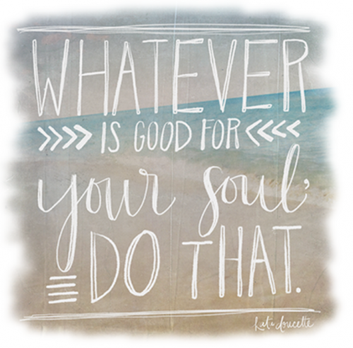 Whatever is Good For Your Soul - Do That